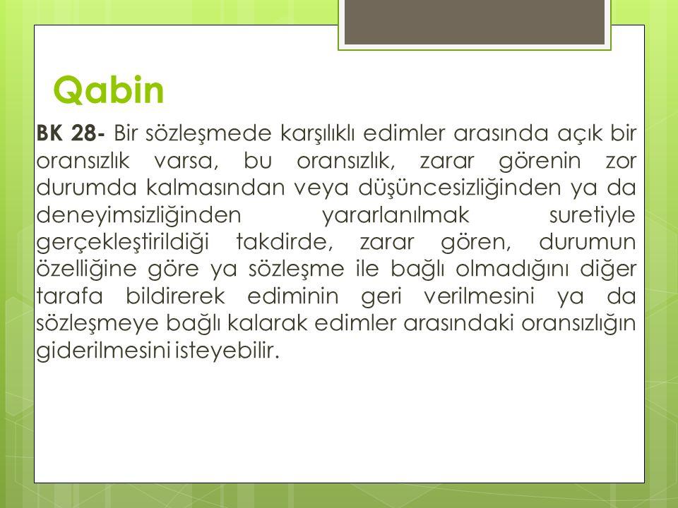 Qabin BK 28- Bir sözleşmede karşılıklı edimler arasında açık bir oransızlık varsa, bu oransızlık, zarar görenin zor durumda kalmasından veya düşüncesi