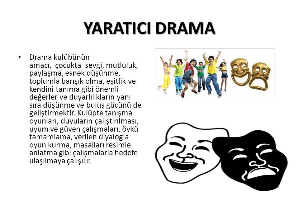 YARATICI DRAMA Drama kulübünün amacı, çocukta sevgi, mutluluk, paylaşma, esnek düşünme, toplumla barışık olma, eşitlik ve kendini tanıma gibi önemli değerler ve duyarlılıkların yanı sıra düşünme ve buluş gücünü de geliştirmektir.