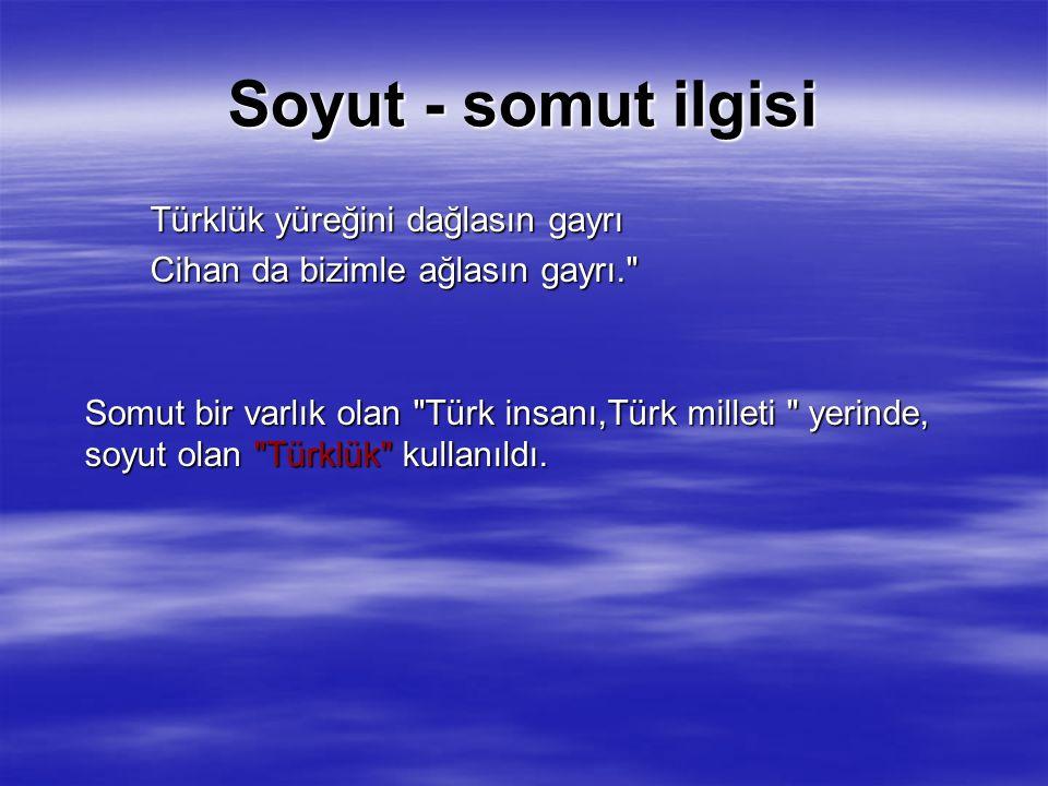 Soyut - somut ilgisi Türklük yüreğini dağlasın gayrı Cihan da bizimle ağlasın gayrı. Cihan da bizimle ağlasın gayrı. Somut bir varlık olan Türk insanı,Türk milleti yerinde, soyut olan Türklük kullanıldı.