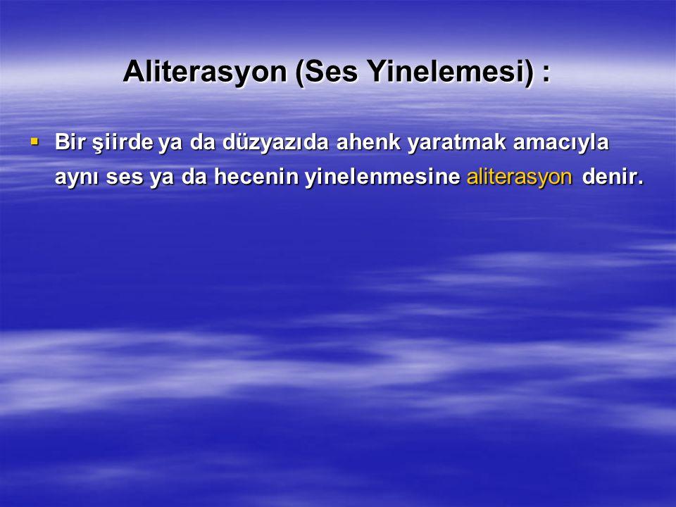Aliterasyon (Ses Yinelemesi) :  Bir şiirde ya da düzyazıda ahenk yaratmak amacıyla aynı ses ya da hecenin yinelenmesine aliterasyon denir.