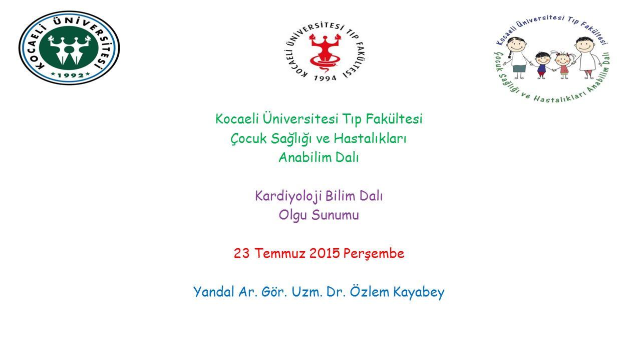 Kocaeli Üniversitesi Tıp Fakültesi Çocuk Sağlığı ve Hastalıkları Anabilim Dalı Kardiyoloji Bilim Dalı Olgu Sunumu 23 Temmuz 2015 Perşembe Yandal Ar. G
