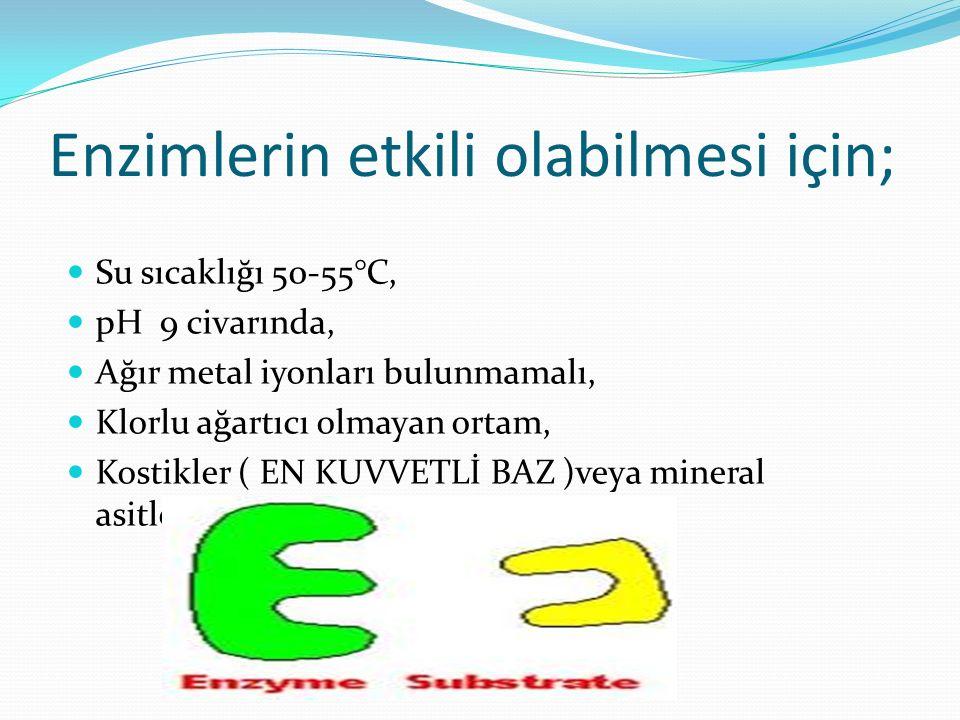 Enzimlerin etkili olabilmesi için; Su sıcaklığı 50-55°C, pH 9 civarında, Ağır metal iyonları bulunmamalı, Klorlu ağartıcı olmayan ortam, Kostikler ( E