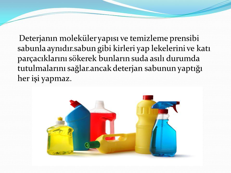 Deterjanın moleküler yapısı ve temizleme prensibi sabunla aynıdır.sabun gibi kirleri yap lekelerini ve katı parçacıklarını sökerek bunların suda asılı
