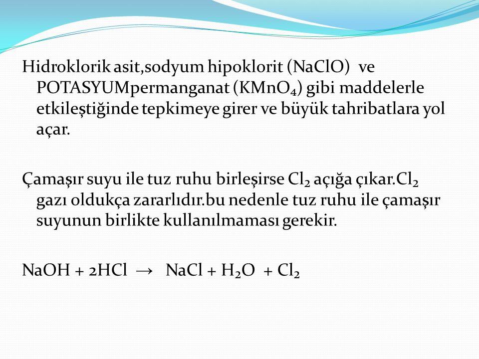 Hidroklorik asit,sodyum hipoklorit (NaClO) ve POTASYUMpermanganat (KMnO₄) gibi maddelerle etkileştiğinde tepkimeye girer ve büyük tahribatlara yol aça
