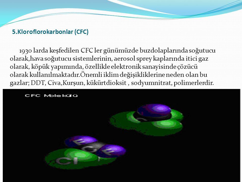 5.Kloroflorokarbonlar (CFC) 1930 larda keşfedilen CFC ler günümüzde buzdolaplarında soğutucu olarak,hava soğutucu sistemlerinin, aerosol sprey kapları