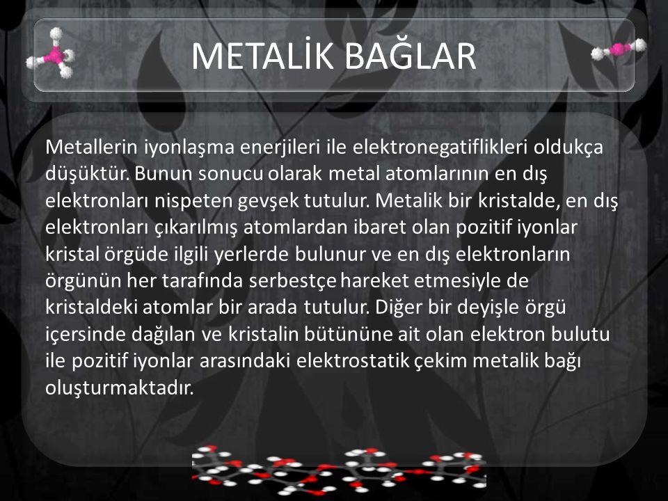 Metallerin iyonlaşma enerjileri ile elektronegatiflikleri oldukça düşüktür.