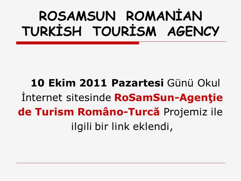 ROSAMSUN ROMANİAN TURKİSH TOURİSM AGENCY 10 Ekim 2011 Pazartesi Günü Okul İnternet sitesinde RoSamSun-Agenţie de Turism Româno-Turcă Projemiz ile ilgili bir link eklendi,