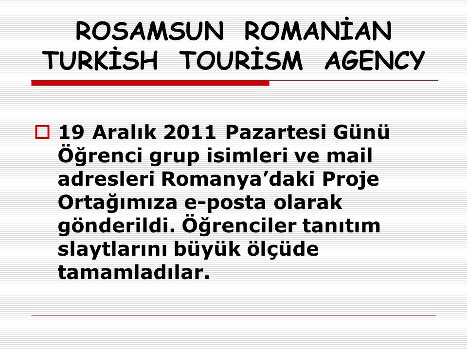 ROSAMSUN ROMANİAN TURKİSH TOURİSM AGENCY  19 Aralık 2011 Pazartesi Günü Öğrenci grup isimleri ve mail adresleri Romanya'daki Proje Ortağımıza e-posta olarak gönderildi.