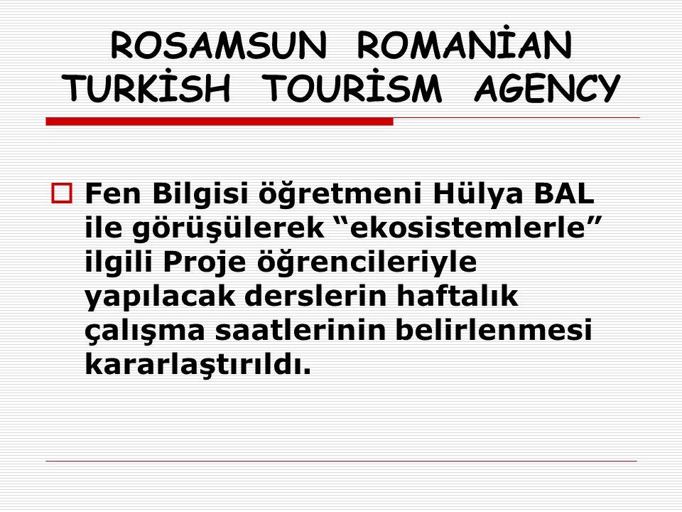 ROSAMSUN ROMANİAN TURKİSH TOURİSM AGENCY  Fen Bilgisi öğretmeni Hülya BAL ile görüşülerek ekosistemlerle ilgili Proje öğrencileriyle yapılacak derslerin haftalık çalışma saatlerinin belirlenmesi kararlaştırıldı.