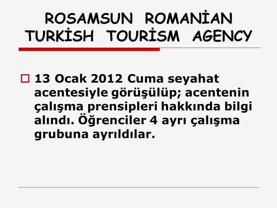 ROSAMSUN ROMANİAN TURKİSH TOURİSM AGENCY  13 Ocak 2012 Cuma seyahat acentesiyle görüşülüp; acentenin çalışma prensipleri hakkında bilgi alındı.