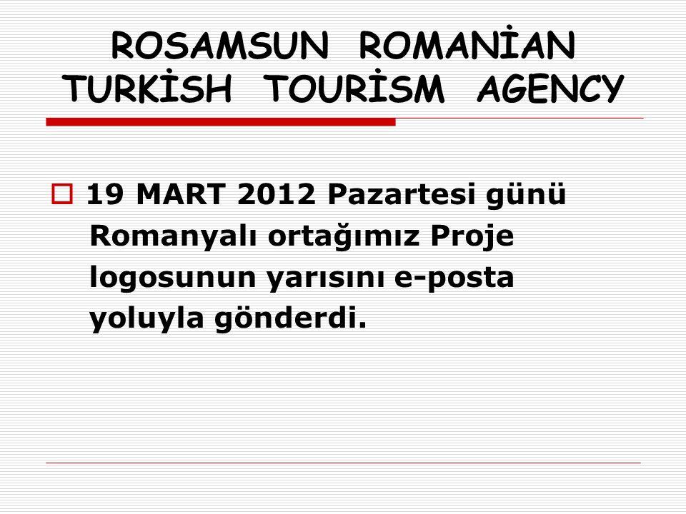 ROSAMSUN ROMANİAN TURKİSH TOURİSM AGENCY  19 MART 2012 Pazartesi günü Romanyalı ortağımız Proje logosunun yarısını e-posta yoluyla gönderdi.
