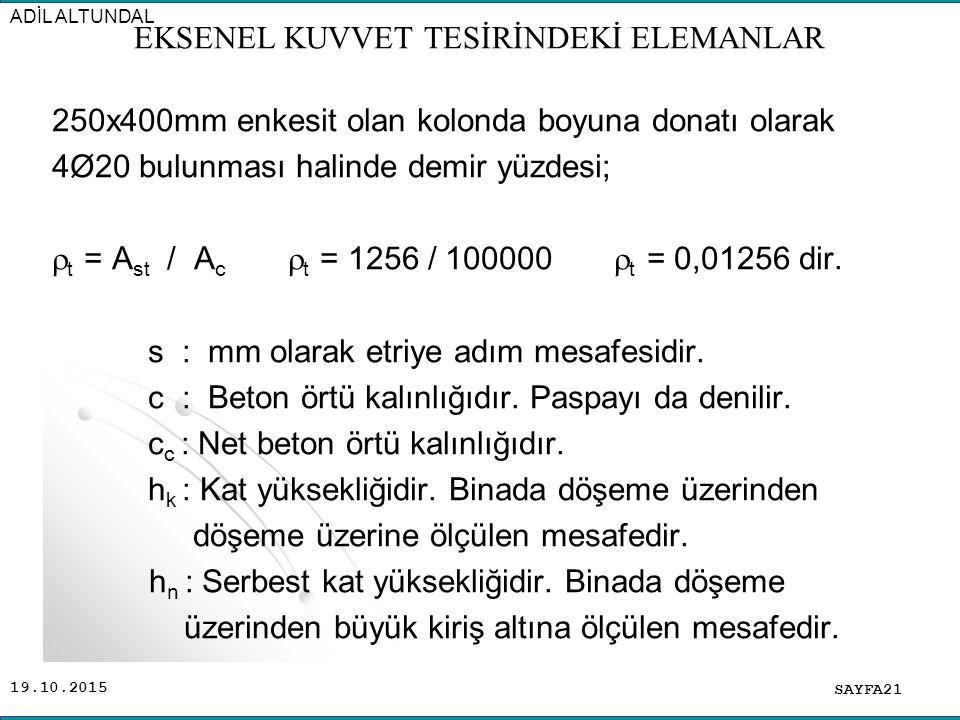 19.10.2015 250x400mm enkesit olan kolonda boyuna donatı olarak 4Ø20 bulunması halinde demir yüzdesi;  t = A st / A c  t = 1256 / 100000  t = 0,0125