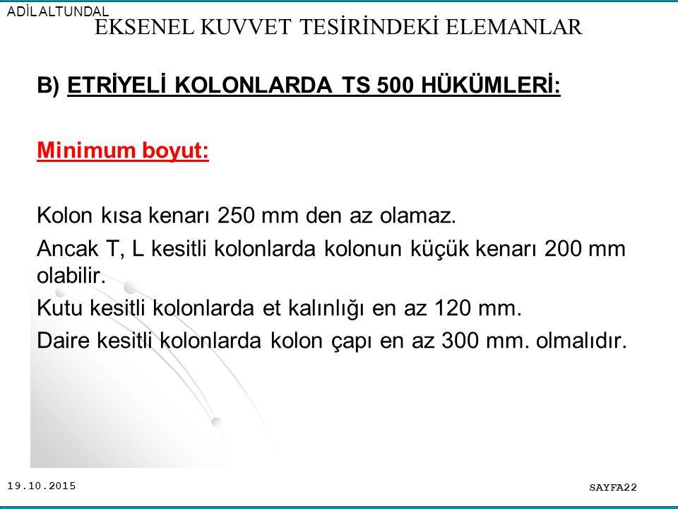 19.10.2015 B) ETRİYELİ KOLONLARDA TS 500 HÜKÜMLERİ: Minimum boyut: Kolon kısa kenarı 250 mm den az olamaz. Ancak T, L kesitli kolonlarda kolonun küçük