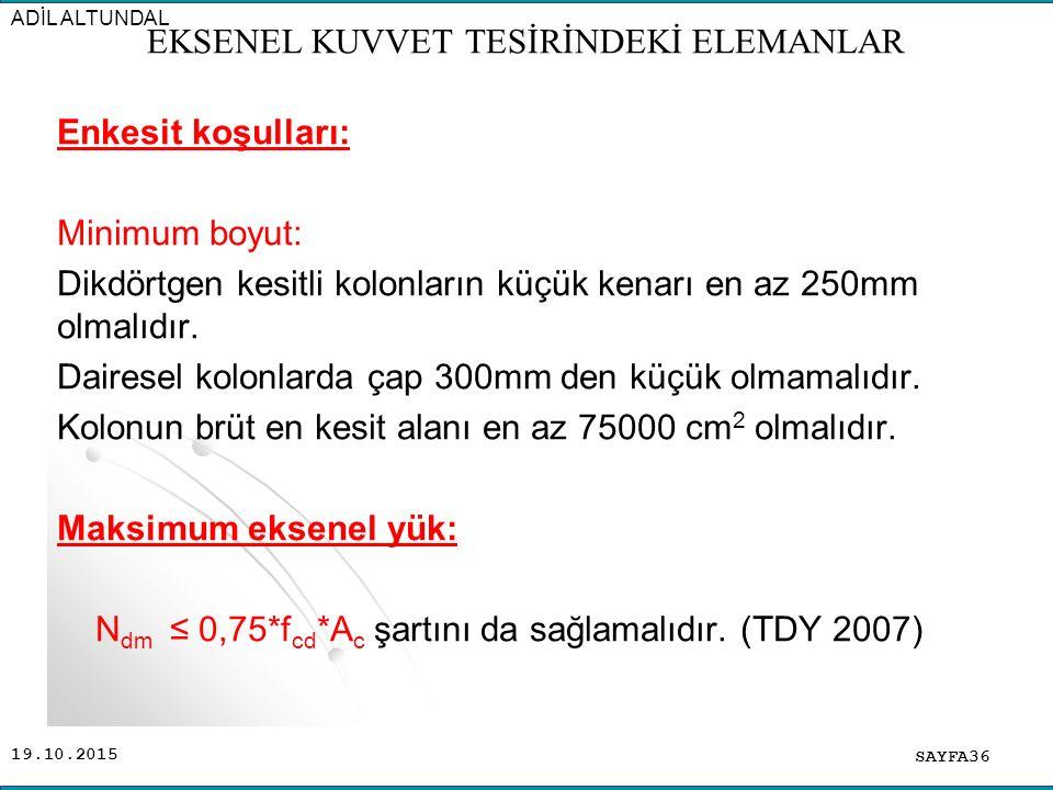 19.10.2015 Enkesit koşulları: Minimum boyut: Dikdörtgen kesitli kolonların küçük kenarı en az 250mm olmalıdır. Dairesel kolonlarda çap 300mm den küçük