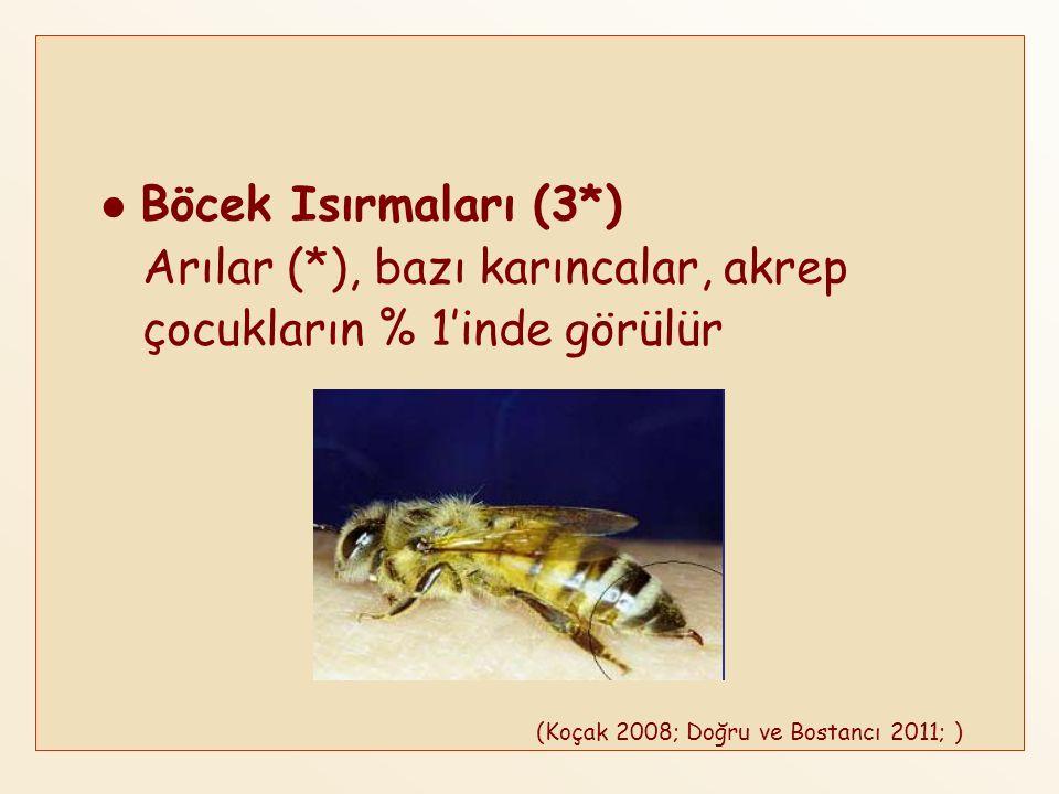 Böcek Isırmaları (3*) Arılar (*), bazı karıncalar, akrep çocukların % 1'inde görülür (Koçak 2008; Doğru ve Bostancı 2011; )