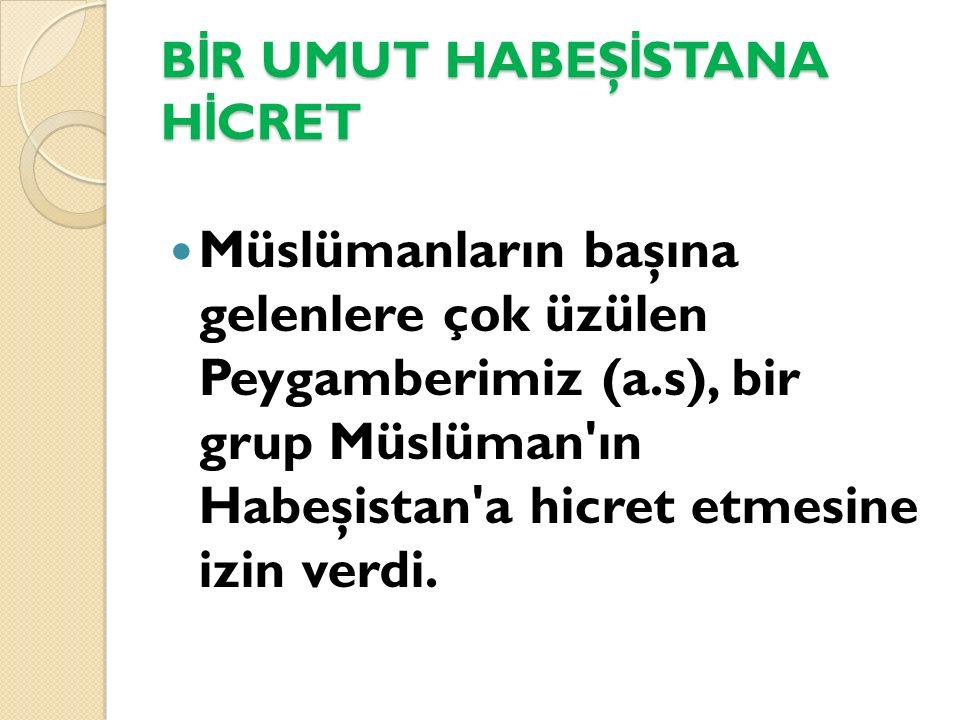 B İ R UMUT HABEŞ İ STANA H İ CRET Müslümanların başına gelenlere çok üzülen Peygamberimiz (a.s), bir grup Müslüman'ın Habeşistan'a hicret etmesine izi