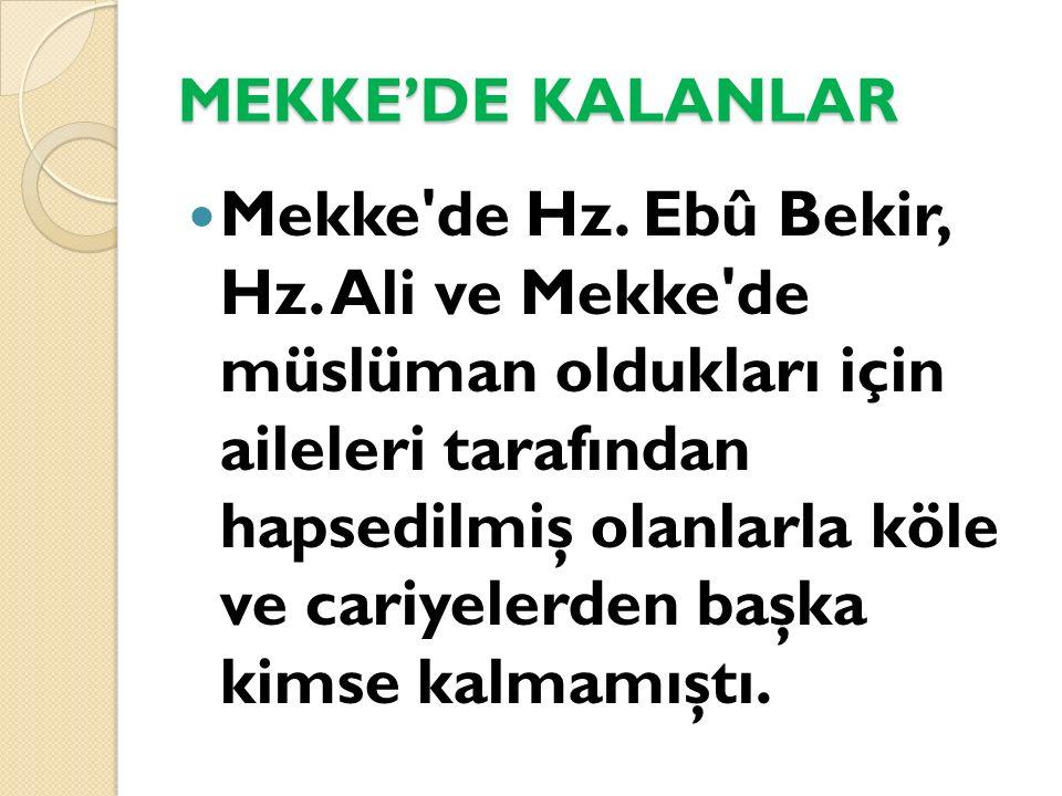 MEKKE'DE KALANLAR Mekke'de Hz. Ebû Bekir, Hz. Ali ve Mekke'de müslüman oldukları için aileleri tarafından hapsedilmiş olanlarla köle ve cariyelerden b