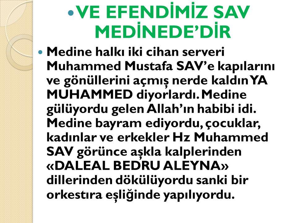 VE EFEND İ M İ Z SAV MED İ NEDE'D İ R Medine halkı iki cihan serveri Muhammed Mustafa SAV'e kapılarını ve gönüllerini açmış nerde kaldın YA MUHAMMED d
