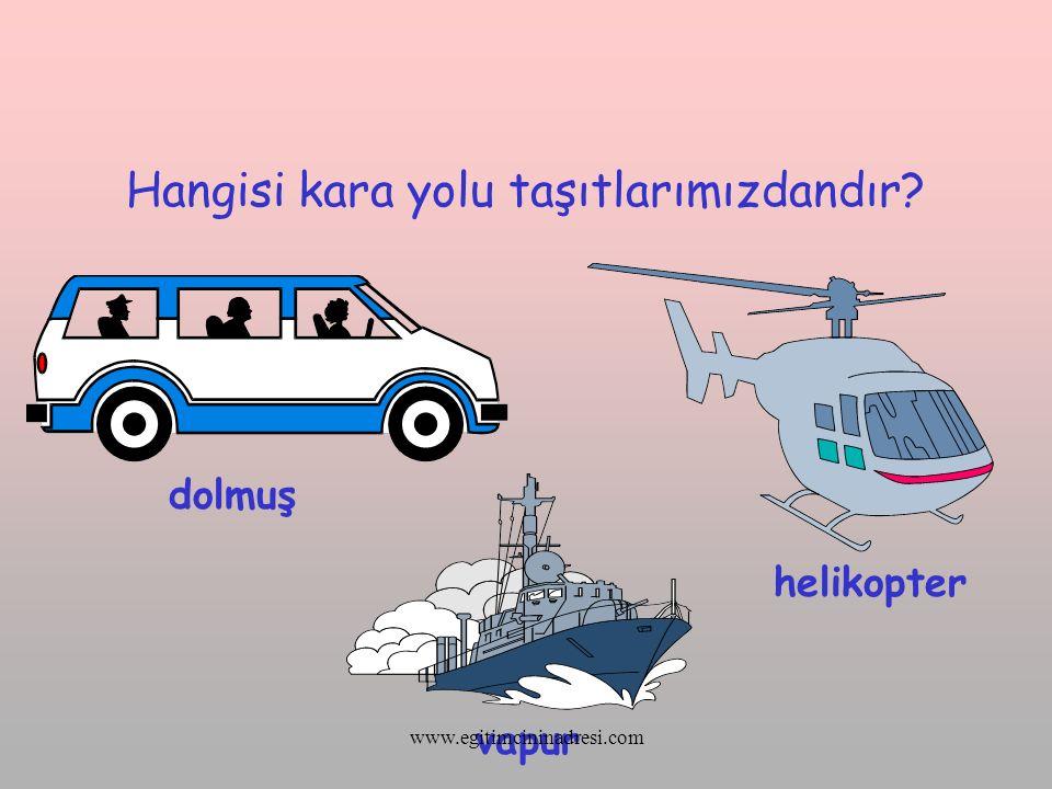 Hangisi kara yolu taşıtlarımızdandır? dolmuş vapur helikopter www.egitimcininadresi.com