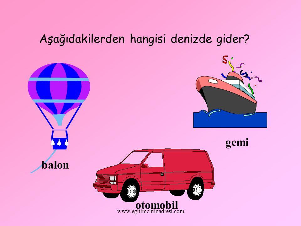 Aşağıdakilerden hangisi denizde gider? balon gemi otomobil www.egitimcininadresi.com