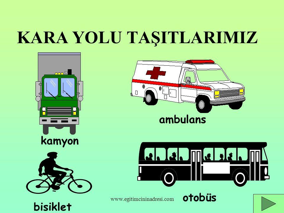 KARA YOLU TAŞITLARIMIZ kamyon ambulans bisiklet otobüs www.egitimcininadresi.com