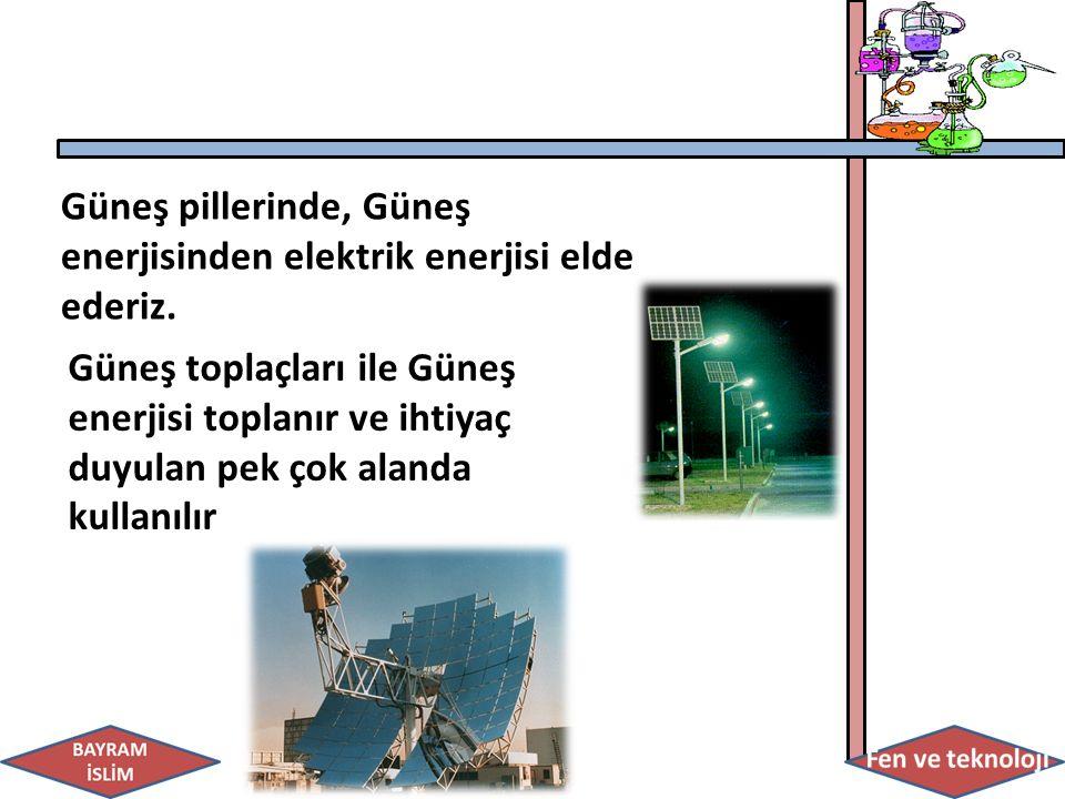 Güneş pillerinde, Güneş enerjisinden elektrik enerjisi elde ederiz. Güneş toplaçları ile Güneş enerjisi toplanır ve ihtiyaç duyulan pek çok alanda kul