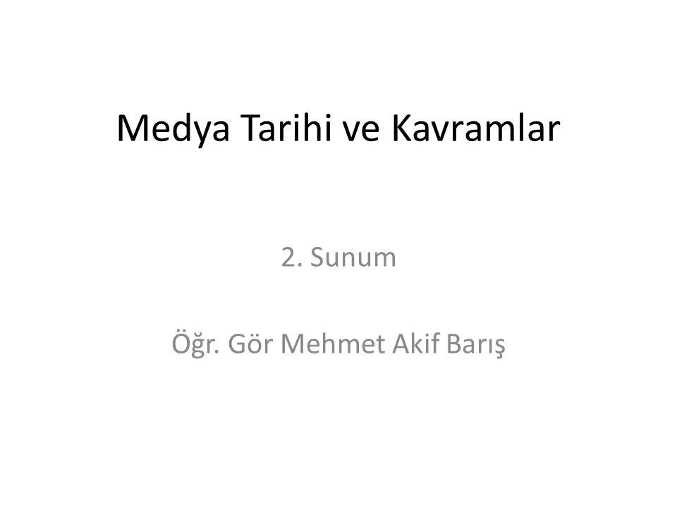 Medya Tarihi ve Kavramlar 2. Sunum Öğr. Gör Mehmet Akif Barış