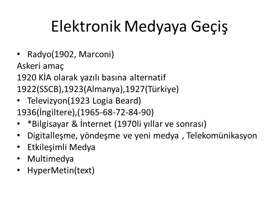 Elektronik Medyaya Geçiş Radyo(1902, Marconi) Askeri amaç 1920 KİA olarak yazılı basına alternatif 1922(SSCB),1923(Almanya),1927(Türkiye) Televizyon(1