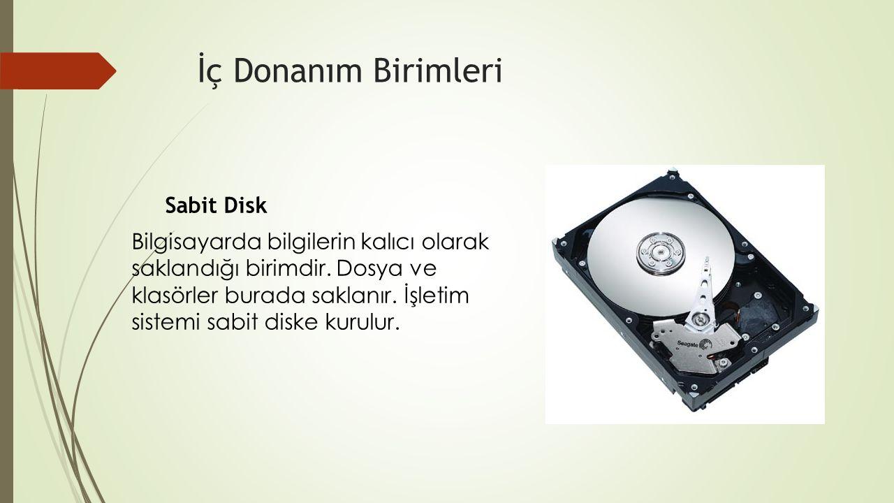 İç Donanım Birimleri Sabit Disk Bilgisayarda bilgilerin kalıcı olarak saklandığı birimdir. Dosya ve klasörler burada saklanır. İşletim sistemi sabit d