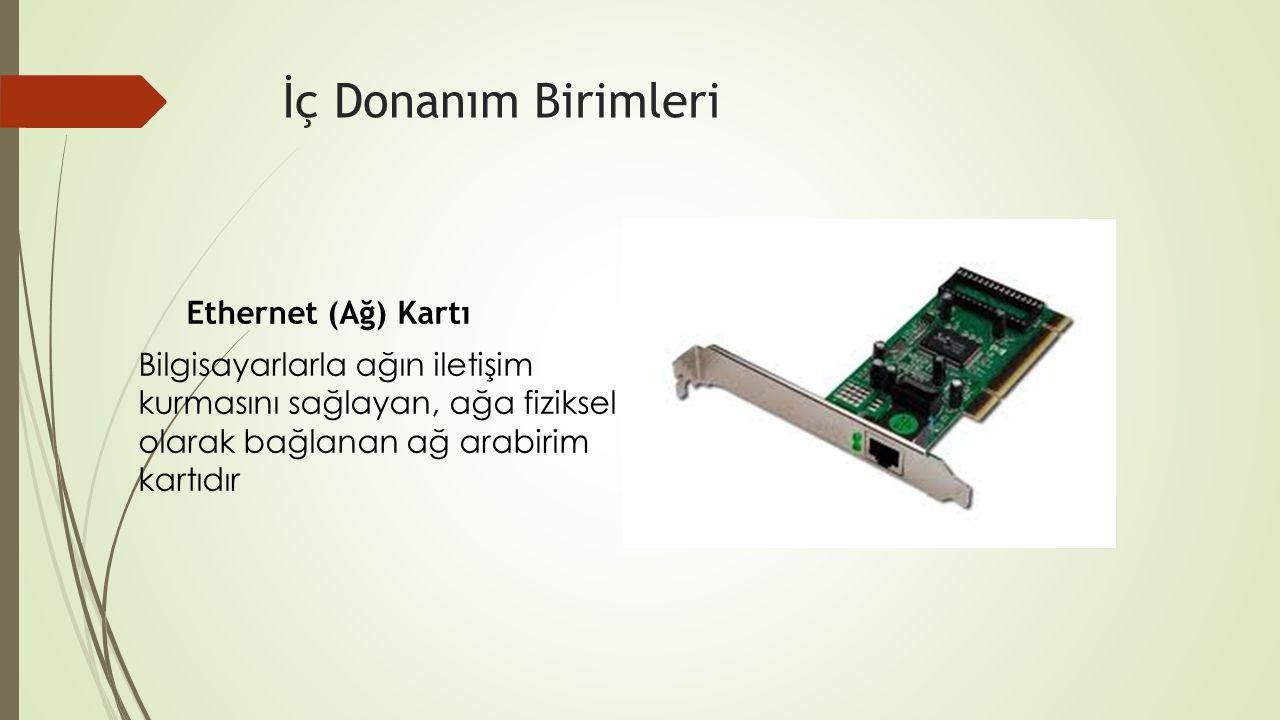 İç Donanım Birimleri Ethernet (Ağ) Kartı Bilgisayarlarla ağın iletişim kurmasını sağlayan, ağa fiziksel olarak bağlanan ağ arabirim kartıdır