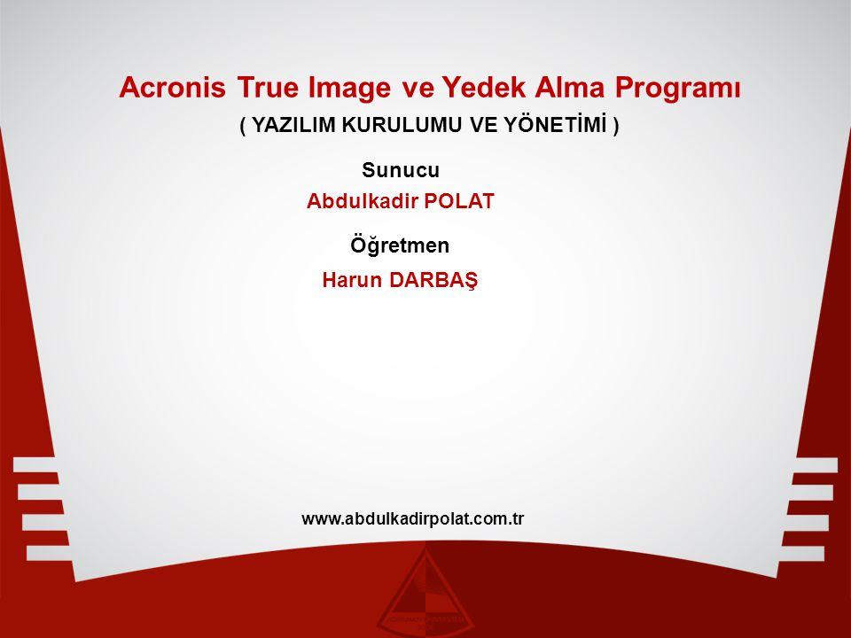 Acronis True Image ve Yedek Alma Programı ( YAZILIM KURULUMU VE YÖNETİMİ ) Sunucu Öğretmen Abdulkadir POLAT Harun DARBAŞ www.abdulkadirpolat.com.tr