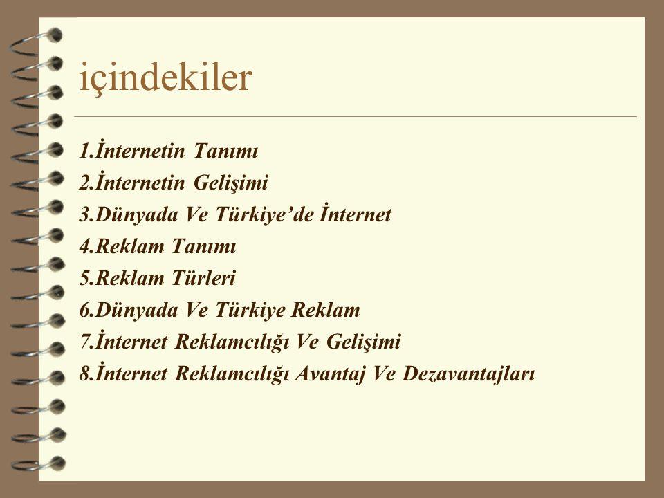 içindekiler 1.İnternetin Tanımı 2.İnternetin Gelişimi 3.Dünyada Ve Türkiye'de İnternet 4.Reklam Tanımı 5.Reklam Türleri 6.Dünyada Ve Türkiye Reklam 7.İnternet Reklamcılığı Ve Gelişimi 8.İnternet Reklamcılığı Avantaj Ve Dezavantajları