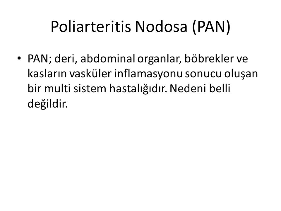 Poliarteritis Nodosa (PAN) PAN; deri, abdominal organlar, böbrekler ve kasların vasküler inflamasyonu sonucu oluşan bir multi sistem hastalığıdır.