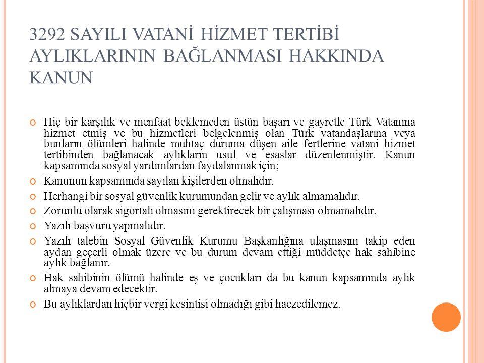 3292 SAYILI VATANİ HİZMET TERTİBİ AYLIKLARININ BAĞLANMASI HAKKINDA KANUN Hiç bir karşılık ve menfaat beklemeden üstün başarı ve gayretle Türk Vatanına hizmet etmiş ve bu hizmetleri belgelenmiş olan Türk vatandaşlarına veya bunların ölümleri halinde muhtaç duruma düşen aile fertlerine vatani hizmet tertibinden bağlanacak aylıkların usul ve esaslar düzenlenmiştir.