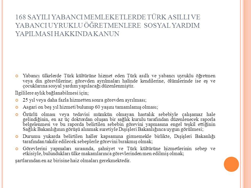 168 SAYILI YABANCI MEMLEKETLERDE TÜRK ASILLI VE YABANCI UYRUKLU ÖĞRETMENLERE SOSYAL YARDIM YAPILMASI HAKKINDA KANUN Yabancı ülkelerde Türk kültürüne hizmet eden Türk asıllı ve yabancı uyruklu öğretmen veya din görevlilerine; görevden ayrılmaları halinde kendilerine, ölümlerinde ise eş ve çocuklarına sosyal yardım yapılacağı düzenlenmiştir.