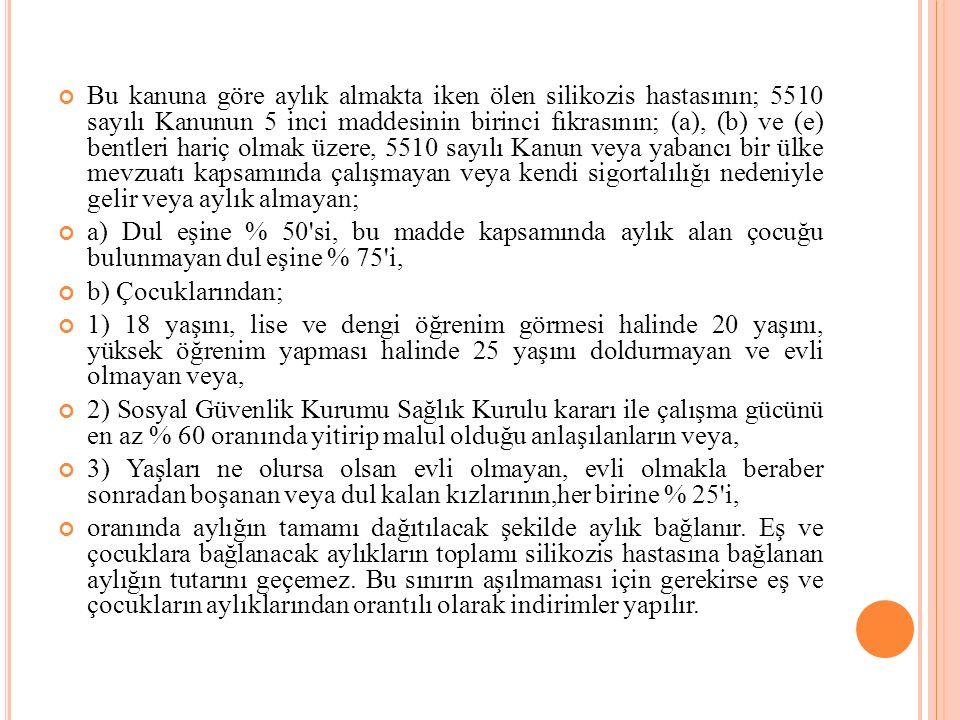 Bu kanuna göre aylık almakta iken ölen silikozis hastasının; 5510 sayılı Kanunun 5 inci maddesinin birinci fıkrasının; (a), (b) ve (e) bentleri hariç
