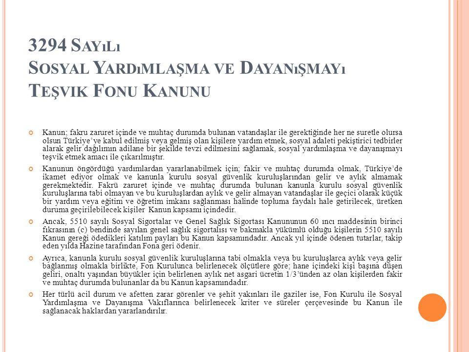 3294 S AYıLı S OSYAL Y ARDıMLAŞMA VE D AYANıŞMAYı T EŞVIK F ONU K ANUNU Kanun; fakru zaruret içinde ve muhtaç durumda bulunan vatandaşlar ile gerektiğinde her ne suretle olursa olsun Türkiye'ye kabul edilmiş veya gelmiş olan kişilere yardım etmek, sosyal adaleti pekiştirici tedbirler alarak gelir dağılımın adilane bir şekilde tevzi edilmesini sağlamak, sosyal yardımlaşma ve dayanışmayı teşvik etmek amacı ile çıkarılmıştır.