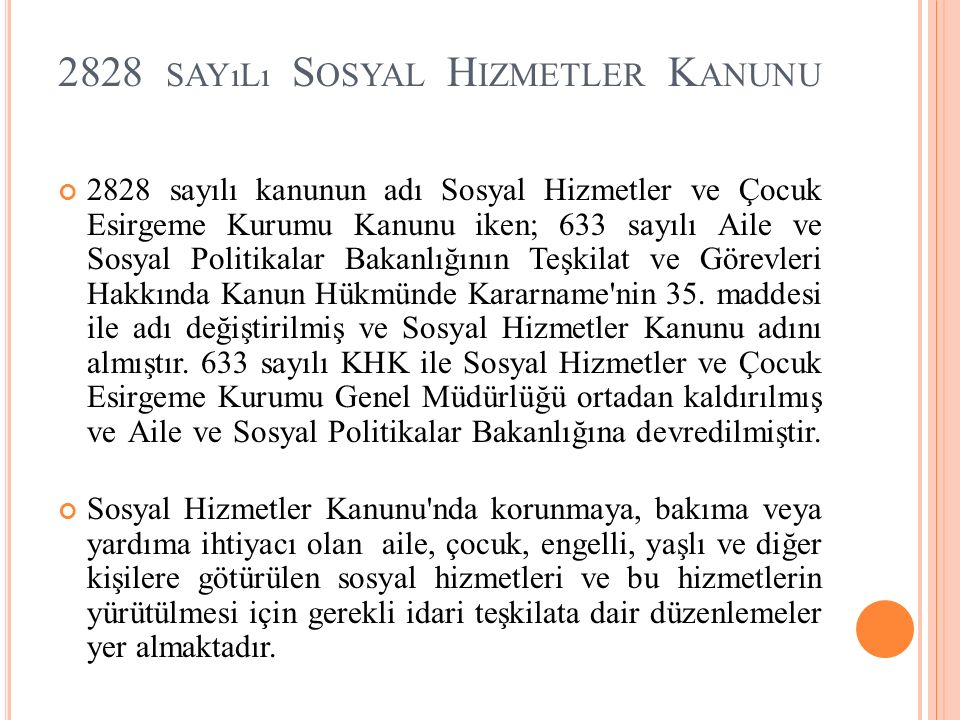 2828 SAYıLı S OSYAL H IZMETLER K ANUNU 2828 sayılı kanunun adı Sosyal Hizmetler ve Çocuk Esirgeme Kurumu Kanunu iken; 633 sayılı Aile ve Sosyal Politi