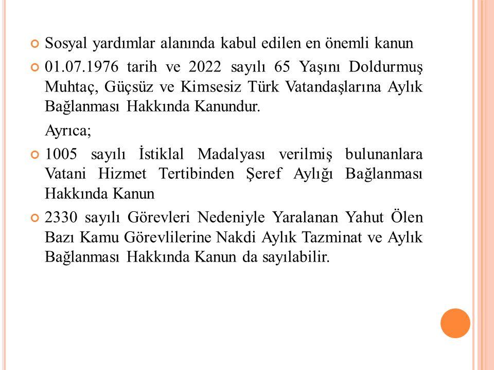 Sosyal yardımlar alanında kabul edilen en önemli kanun 01.07.1976 tarih ve 2022 sayılı 65 Yaşını Doldurmuş Muhtaç, Güçsüz ve Kimsesiz Türk Vatandaşlarına Aylık Bağlanması Hakkında Kanundur.