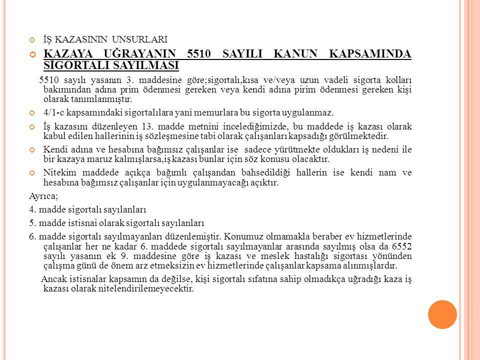 İŞ KAZASININ UNSURLARI KAZAYA UĞRAYANIN 5510 SAYILI KANUN KAPSAMINDA SİGORTALI SAYILMASI 5510 sayılı yasanın 3. maddesine göre;sigortalı,kısa ve/veya