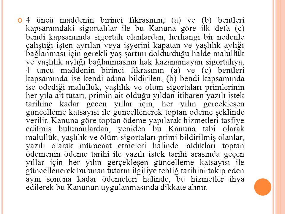 4 üncü maddenin birinci fıkrasının; (a) ve (b) bentleri kapsamındaki sigortalılar ile bu Kanuna göre ilk defa (c) bendi kapsamında sigortalı olanlarda