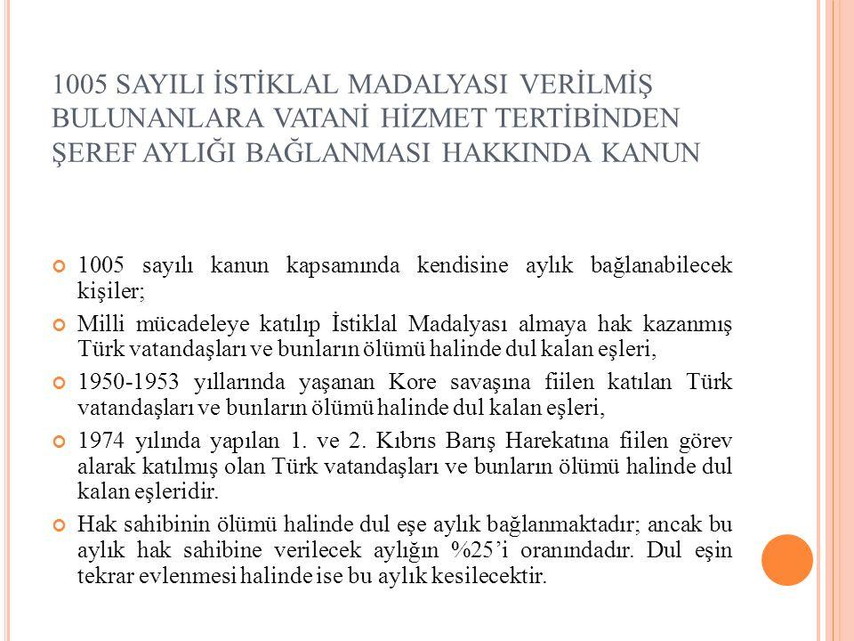 1005 SAYILI İSTİKLAL MADALYASI VERİLMİŞ BULUNANLARA VATANİ HİZMET TERTİBİNDEN ŞEREF AYLIĞI BAĞLANMASI HAKKINDA KANUN 1005 sayılı kanun kapsamında kendisine aylık bağlanabilecek kişiler; Milli mücadeleye katılıp İstiklal Madalyası almaya hak kazanmış Türk vatandaşları ve bunların ölümü halinde dul kalan eşleri, 1950-1953 yıllarında yaşanan Kore savaşına fiilen katılan Türk vatandaşları ve bunların ölümü halinde dul kalan eşleri, 1974 yılında yapılan 1.