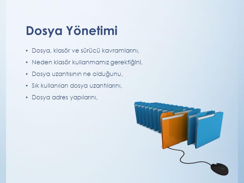 Dosya Yönetimi Dosya, klasör ve sürücü kavramlarını, Neden klasör kullanmamız gerektiğini, Dosya uzantısının ne olduğunu, Sık kullanılan dosya uzantılarını, Dosya adres yapılarını,