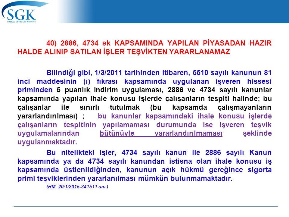 40) 2886, 4734 sk KAPSAMINDA YAPILAN PİYASADAN HAZIR HALDE ALINIP SATILAN İŞLER TEŞVİKTEN YARARLANAMAZ Bilindiği gibi, 1/3/2011 tarihinden itibaren, 5510 sayılı kanunun 81 inci maddesinin (ı) fıkrası kapsamında uygulanan işveren hissesi priminden 5 puanlık indirim uygulaması, 2886 ve 4734 sayılı kanunlar kapsamında yapılan ihale konusu işlerde çalışanların tespiti halinde; bu çalışanlar ile sınırlı tutulmak (bu kapsamda çalışmayanların yararlandırılması) ; bu kanunlar kapsamındaki ihale konusu işlerde çalışanların tespitinin yapılamaması durumunda ise işveren teşvik uygulamalarından bütünüyle yararlandırılmaması şeklinde uygulanmaktadır.