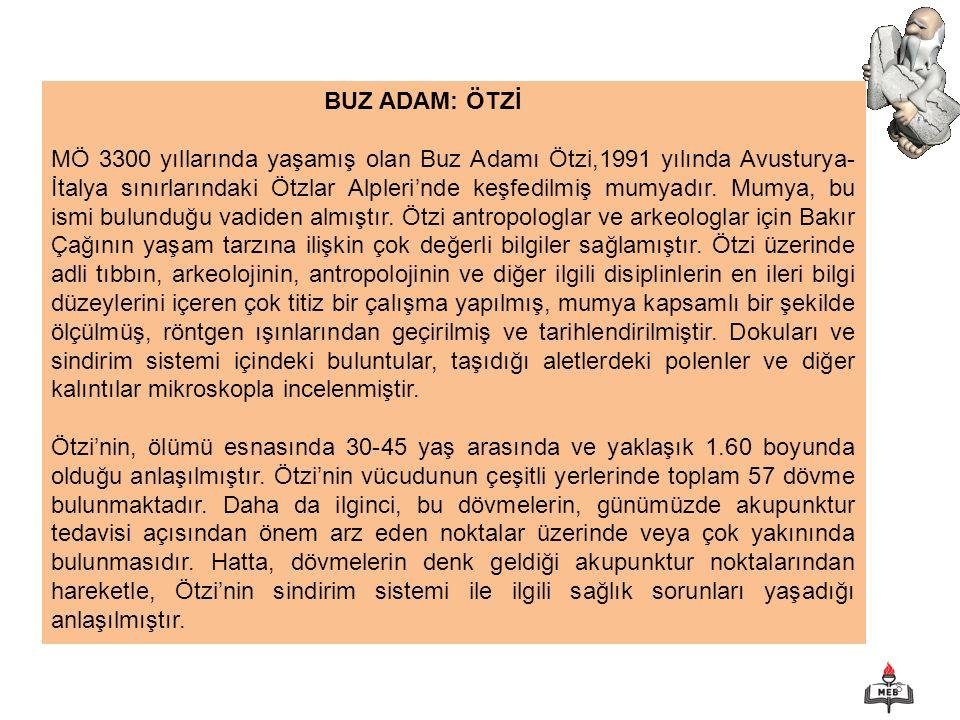 8 BUZ ADAM: ÖTZİ MÖ 3300 yıllarında yaşamış olan Buz Adamı Ötzi,1991 yılında Avusturya- İtalya sınırlarındaki Ötzlar Alpleri'nde keşfedilmiş mumyadır.
