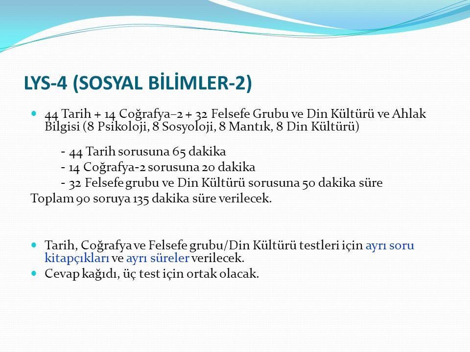 LYS-4 (SOSYAL BİLİMLER-2) 44 Tarih + 14 Coğrafya–2 + 32 Felsefe Grubu ve Din Kültürü ve Ahlak Bilgisi (8 Psikoloji, 8 Sosyoloji, 8 Mantık, 8 Din Kültürü) - 44 Tarih sorusuna 65 dakika - 14 Coğrafya-2 sorusuna 20 dakika - 32 Felsefe grubu ve Din Kültürü sorusuna 50 dakika süre Toplam 90 soruya 135 dakika süre verilecek.
