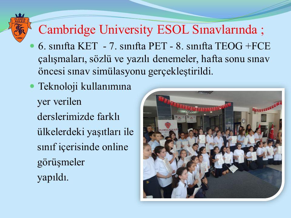 Cambridge University ESOL Sınavlarında ; 6. sınıfta KET - 7. sınıfta PET - 8. sınıfta TEOG +FCE çalışmaları, sözlü ve yazılı denemeler, hafta sonu sın