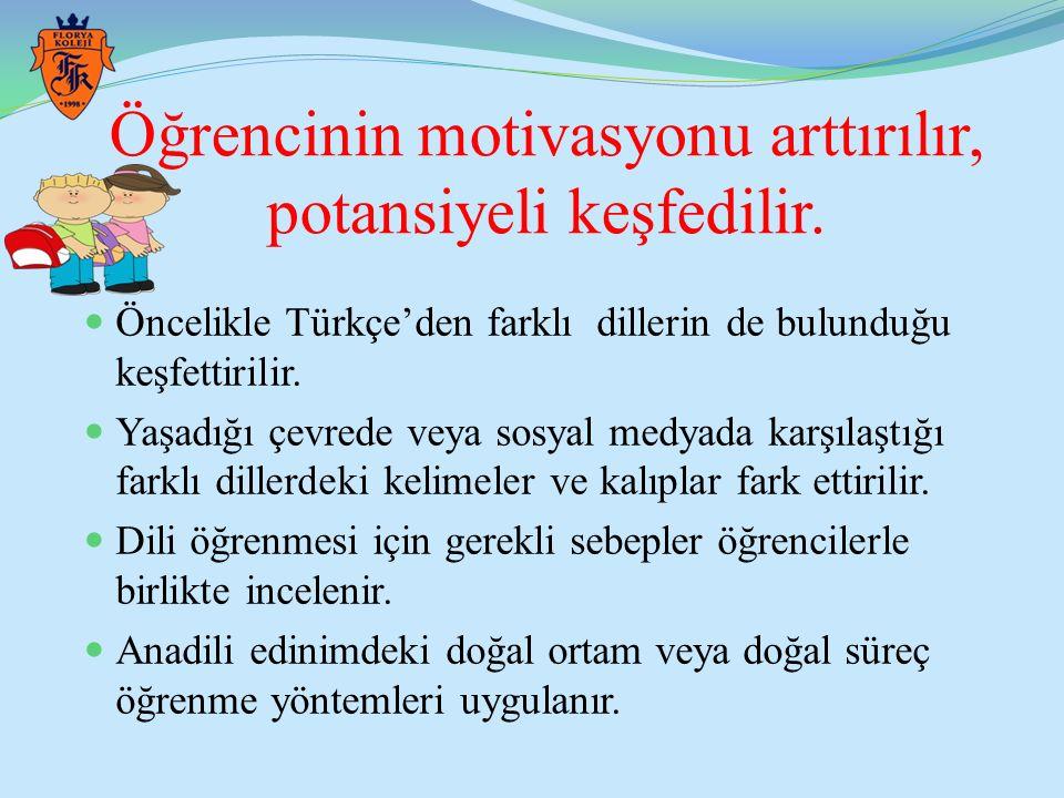 Öğrencinin motivasyonu arttırılır, potansiyeli keşfedilir. Öncelikle Türkçe'den farklı dillerin de bulunduğu keşfettirilir. Yaşadığı çevrede veya sosy