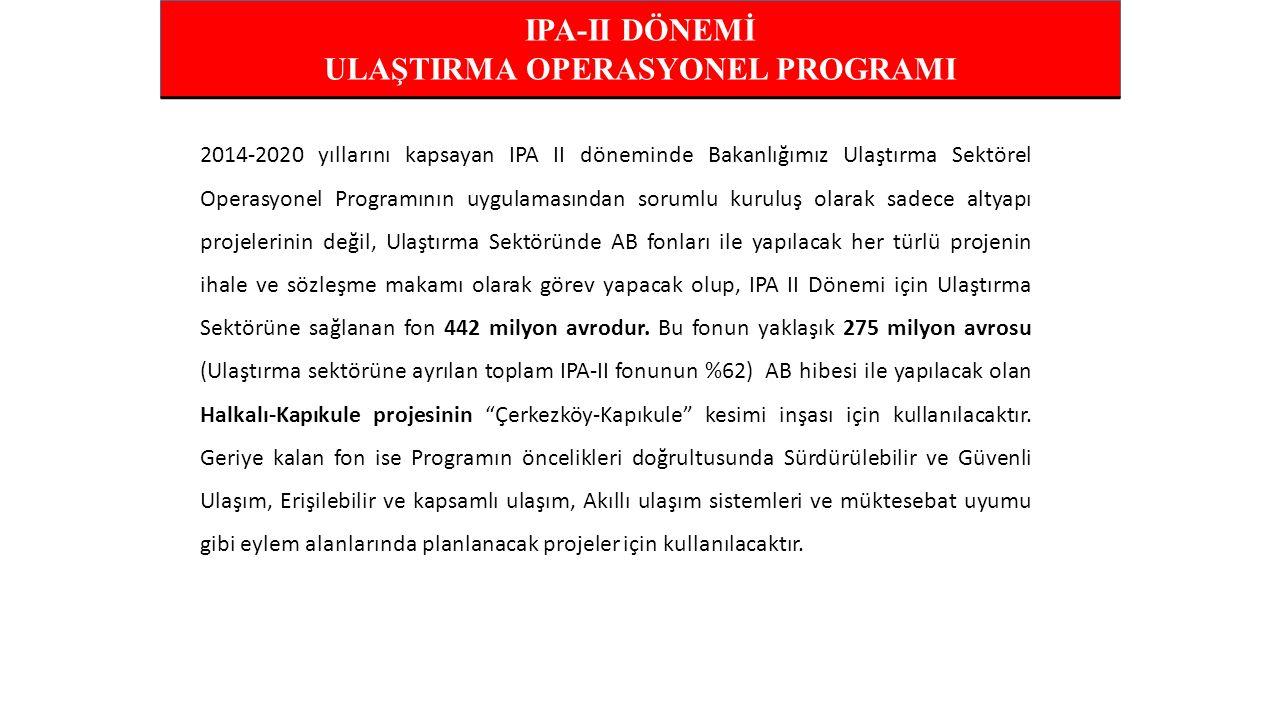IPA-II DÖNEMİ ULAŞTIRMA OPERASYONEL PROGRAMI 2014-2020 yıllarını kapsayan IPA II döneminde Bakanlığımız Ulaştırma Sektörel Operasyonel Programının uygulamasından sorumlu kuruluş olarak sadece altyapı projelerinin değil, Ulaştırma Sektöründe AB fonları ile yapılacak her türlü projenin ihale ve sözleşme makamı olarak görev yapacak olup, IPA II Dönemi için Ulaştırma Sektörüne sağlanan fon 442 milyon avrodur.