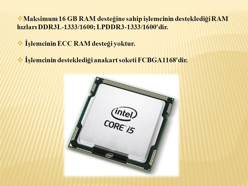  Maksimum 16 GB RAM desteğine sahip işlemcinin desteklediği RAM hızları DDR3L-1333/1600; LPDDR3-1333/1600'dir.  İşlemcinin ECC RAM desteği yoktur. 